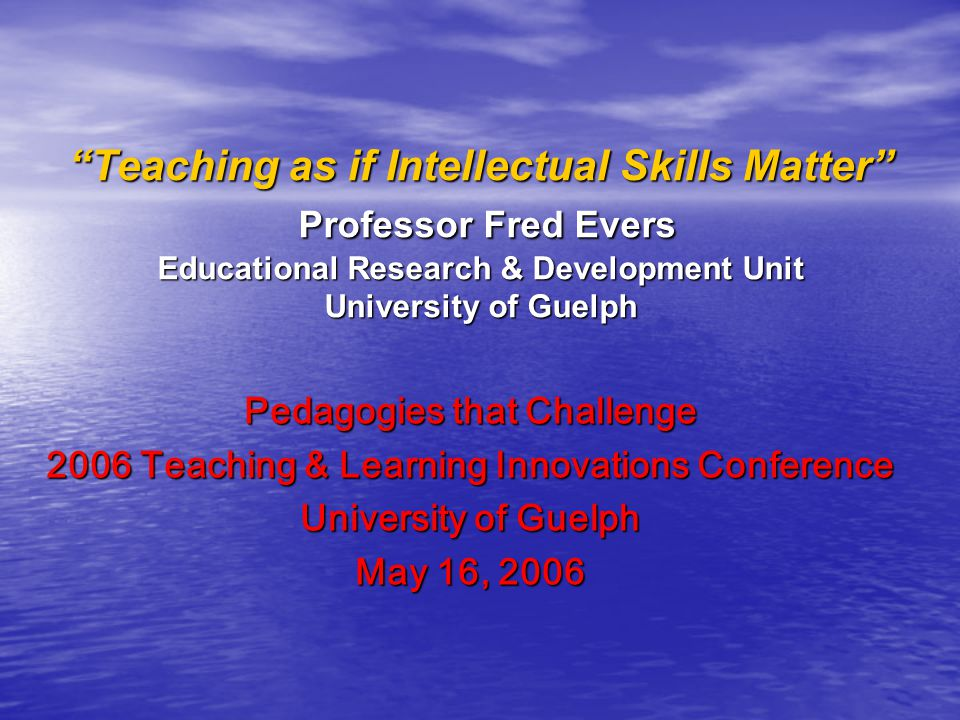 Teaching as if Intellectual Skills Matter Professor Fred Evers Educational Research & Development Unit University of Guelph Pedagogies that Challenge 2006 Teaching & Learning Innovations Conference University of Guelph May 16, 2006