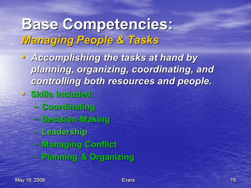 May 16, 2006Evers15 Base Competencies: Managing People & Tasks Accomplishing the tasks at hand by planning, organizing, coordinating, and controlling both resources and people.