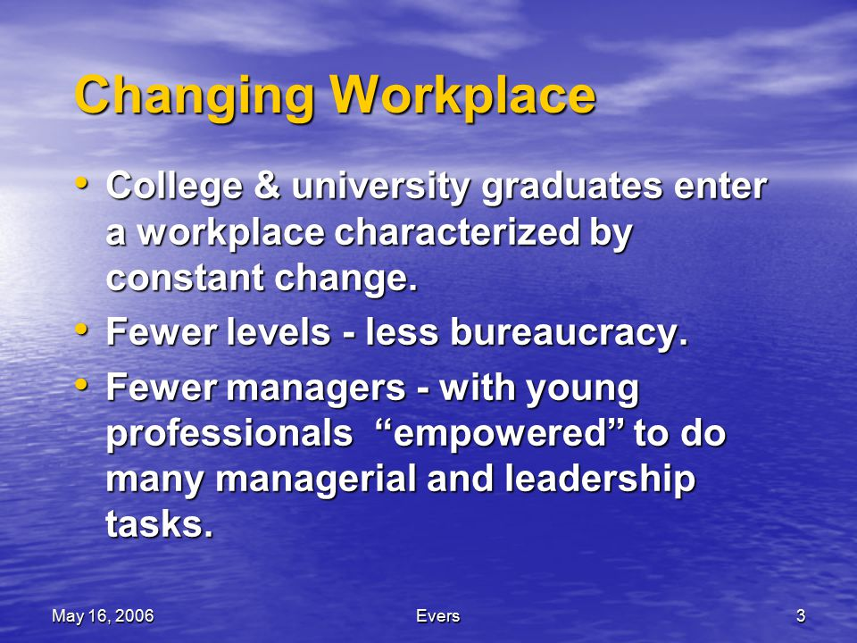 May 16, 2006Evers3 Changing Workplace College & university graduates enter a workplace characterized by constant change.