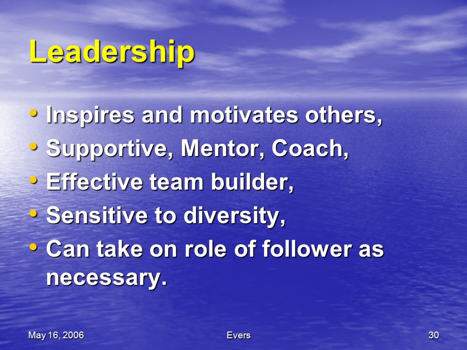 May 16, 2006Evers30 Leadership Inspires and motivates others, Inspires and motivates others, Supportive, Mentor, Coach, Supportive, Mentor, Coach, Effective team builder, Effective team builder, Sensitive to diversity, Sensitive to diversity, Can take on role of follower as necessary.