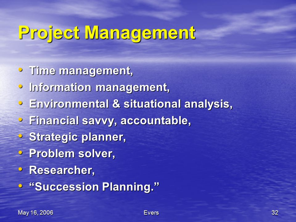 May 16, 2006Evers32 Project Management Time management, Time management, Information management, Information management, Environmental & situational analysis, Environmental & situational analysis, Financial savvy, accountable, Financial savvy, accountable, Strategic planner, Strategic planner, Problem solver, Problem solver, Researcher, Researcher, Succession Planning. Succession Planning.
