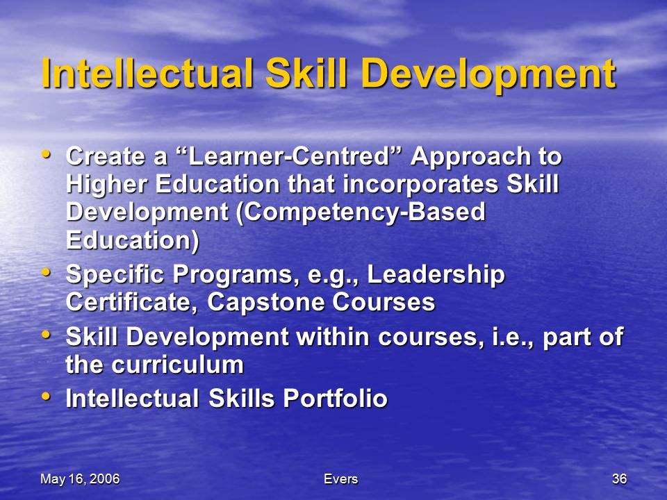 May 16, 2006Evers36 Intellectual Skill Development Create a Learner-Centred Approach to Higher Education that incorporates Skill Development (Competency-Based Education) Create a Learner-Centred Approach to Higher Education that incorporates Skill Development (Competency-Based Education) Specific Programs, e.g., Leadership Certificate, Capstone Courses Specific Programs, e.g., Leadership Certificate, Capstone Courses Skill Development within courses, i.e., part of the curriculum Skill Development within courses, i.e., part of the curriculum Intellectual Skills Portfolio Intellectual Skills Portfolio