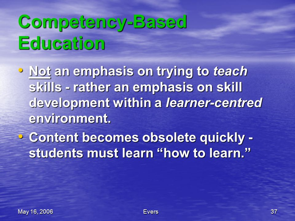 May 16, 2006Evers37 Competency-Based Education Not an emphasis on trying to teach skills - rather an emphasis on skill development within a learner-centred environment.