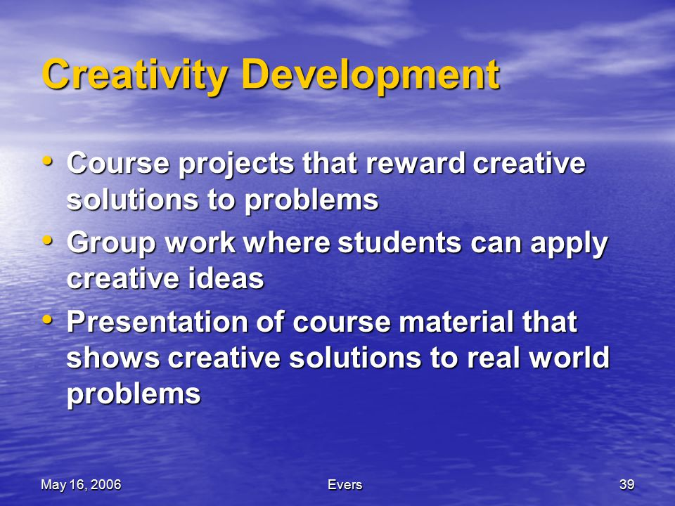 May 16, 2006Evers39 Creativity Development Course projects that reward creative solutions to problems Course projects that reward creative solutions to problems Group work where students can apply creative ideas Group work where students can apply creative ideas Presentation of course material that shows creative solutions to real world problems Presentation of course material that shows creative solutions to real world problems
