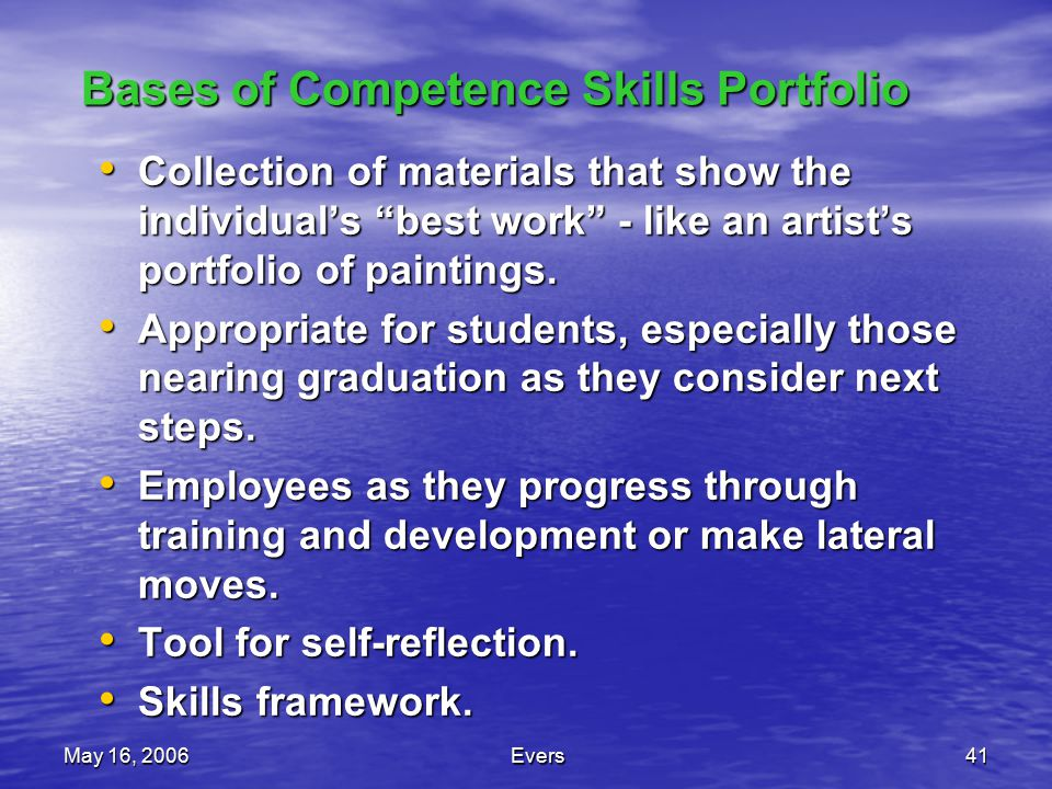 May 16, 2006Evers41 Bases of Competence Skills Portfolio Collection of materials that show the individual's best work - like an artist's portfolio of paintings.