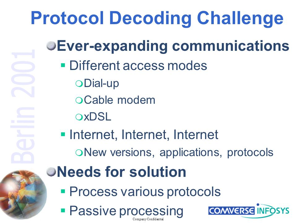 Company Confidential Protocol Decoding Challenge Ever-expanding communications  Different access modes  Dial-up  Cable modem  xDSL  Internet, Internet, Internet  New versions, applications, protocols Needs for solution  Process various protocols  Passive processing