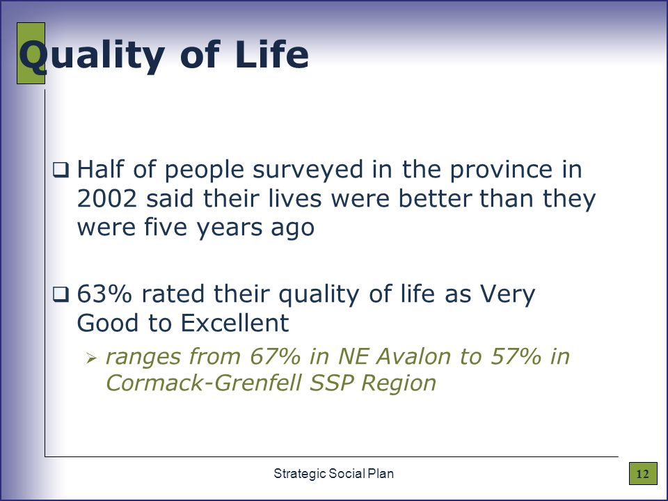 12Strategic Social Plan Quality of Life  Half of people surveyed in the province in 2002 said their lives were better than they were five years ago  63% rated their quality of life as Very Good to Excellent  ranges from 67% in NE Avalon to 57% in Cormack-Grenfell SSP Region