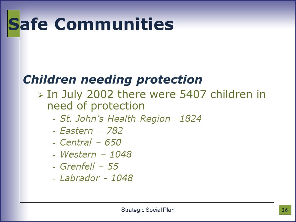 26Strategic Social Plan Safe Communities Children needing protection  In July 2002 there were 5407 children in need of protection - St.