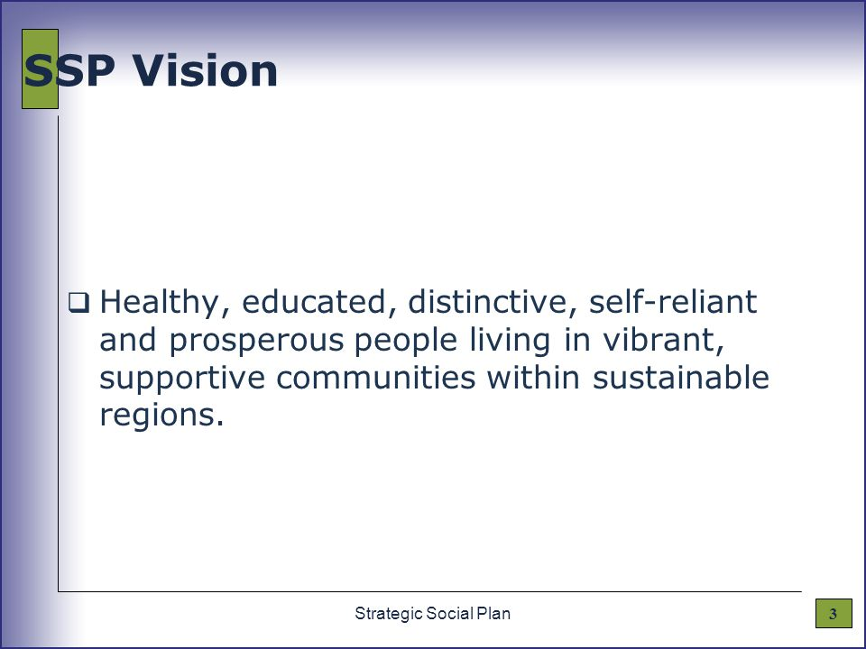 3Strategic Social Plan SSP Vision  Healthy, educated, distinctive, self-reliant and prosperous people living in vibrant, supportive communities within sustainable regions.