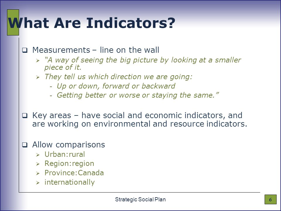 "6Strategic Social Plan What Are Indicators?  Measurements – line on the wall  ""A way of seeing the big picture by looking at a smaller piece of it."