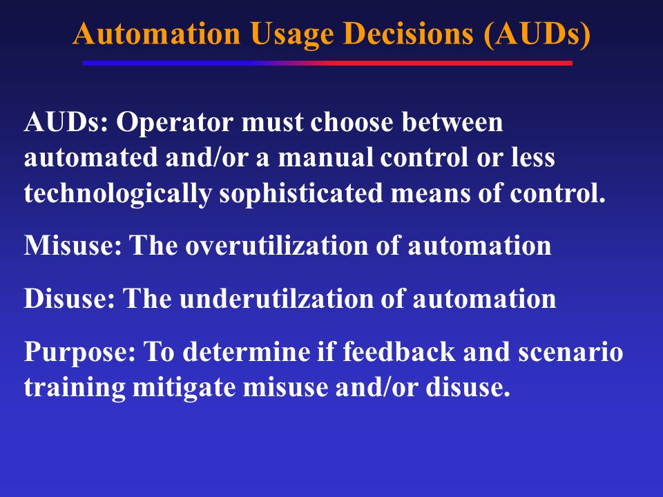 Automation Usage Decisions (AUDs) AUDs- Choices in which a human operator has the option of relying upon manual control or one or more levels of automation (LOAs) to perform a task.
