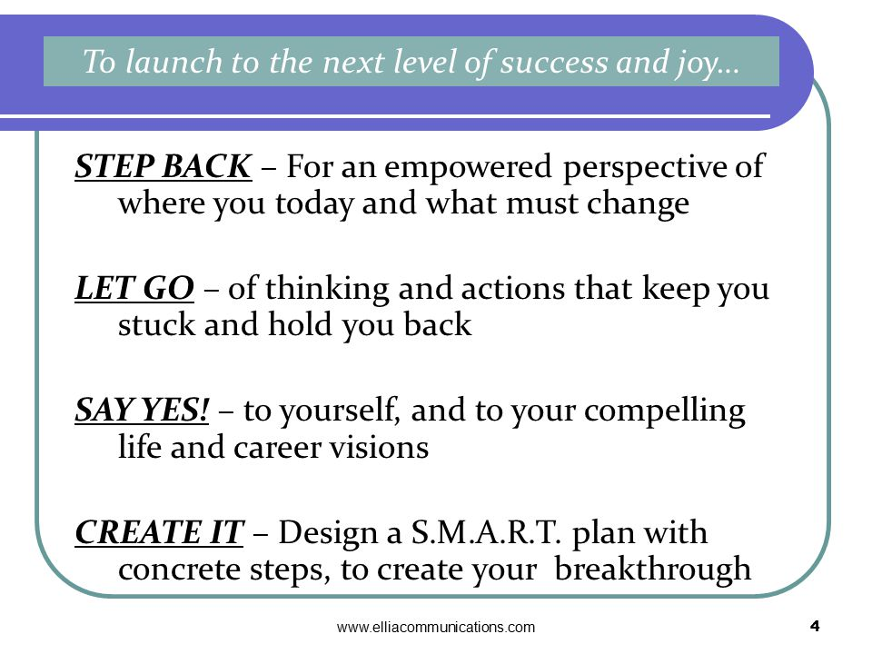 www.elliacommunications.com4 STEP BACK – For an empowered perspective of where you today and what must change LET GO – of thinking and actions that keep you stuck and hold you back SAY YES.