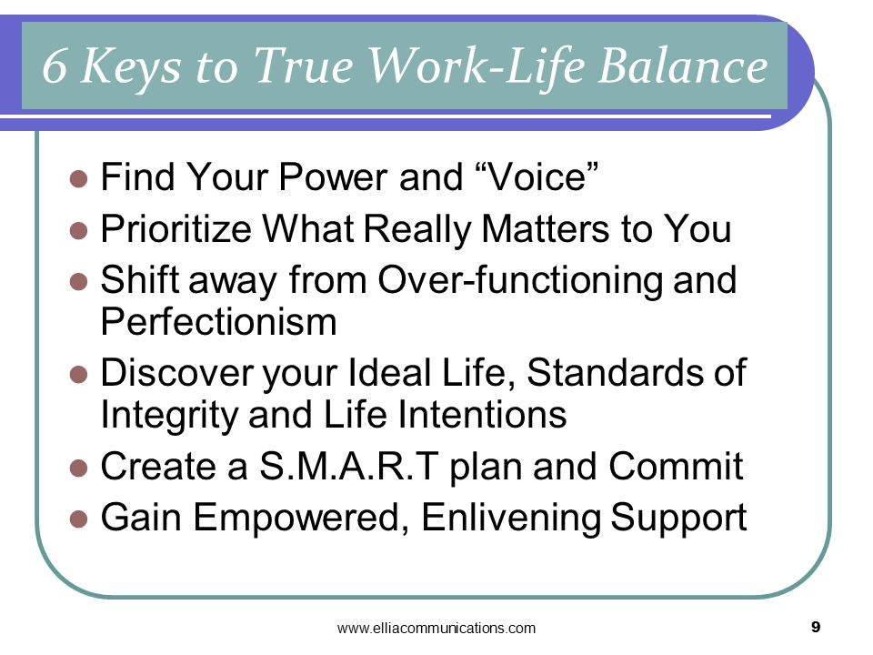 www.elliacommunications.com9 Find Your Power and Voice Prioritize What Really Matters to You Shift away from Over-functioning and Perfectionism Discover your Ideal Life, Standards of Integrity and Life Intentions Create a S.M.A.R.T plan and Commit Gain Empowered, Enlivening Support 6 Keys to True Work-Life Balance