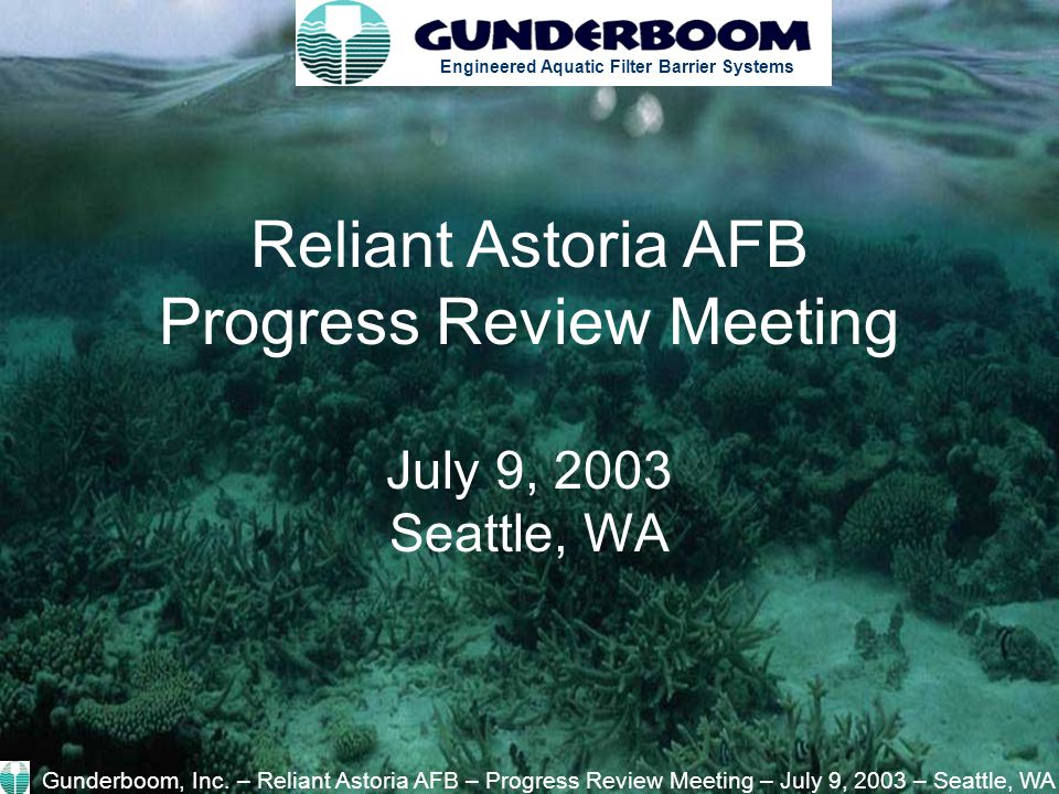 Engineered Aquatic Filter Barrier Systems Reliant Astoria AFB Progress Review Meeting July 9, 2003 Seattle, WA Gunderboom, Inc.