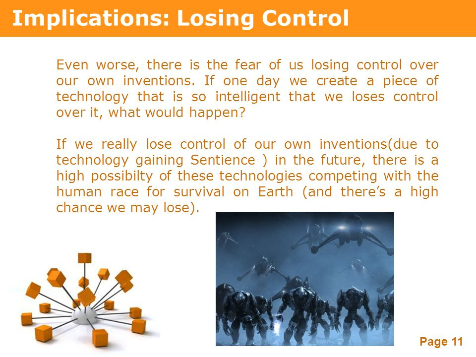 Powerpoint Templates Page 11 Implications: Losing Control Even worse, there is the fear of us losing control over our own inventions. If one day we cr