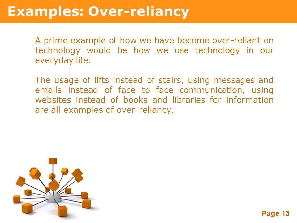 Powerpoint Templates Page 13 Examples: Over-reliancy A prime example of how we have become over-reliant on technology would be how we use technology i