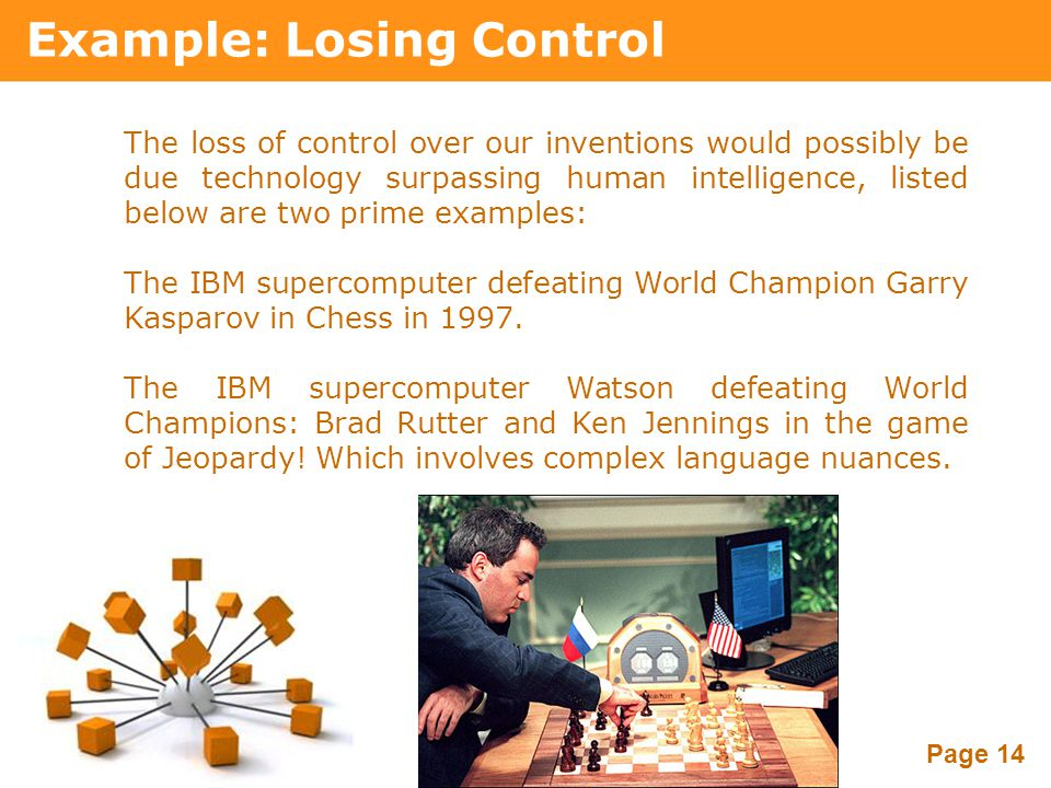 Powerpoint Templates Page 14 Example: Losing Control The loss of control over our inventions would possibly be due technology surpassing human intelli