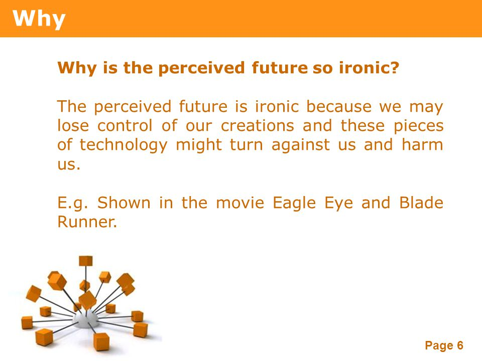Powerpoint Templates Page 6 Why Why is the perceived future so ironic? The perceived future is ironic because we may lose control of our creations and