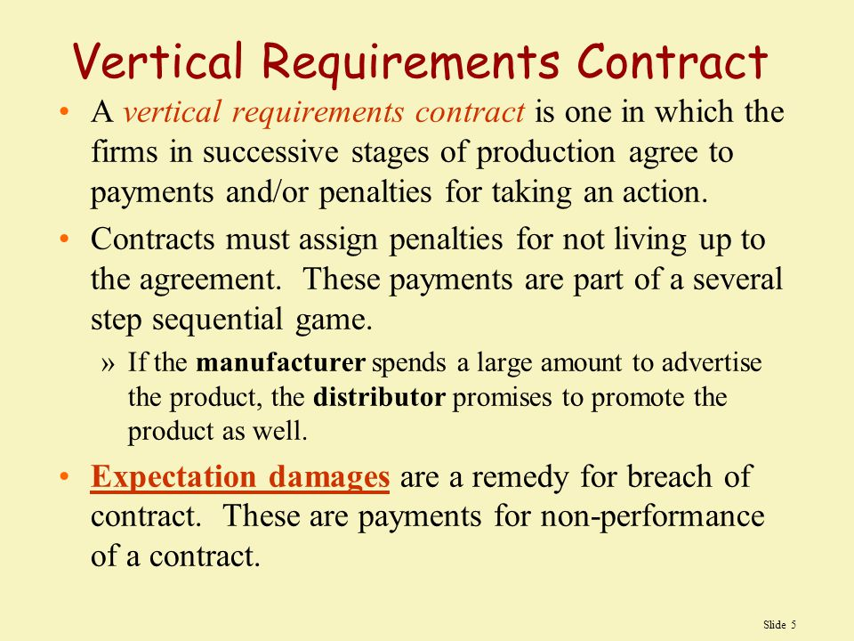 Slide 5 Vertical Requirements Contract A vertical requirements contract is one in which the firms in successive stages of production agree to payments and/or penalties for taking an action.