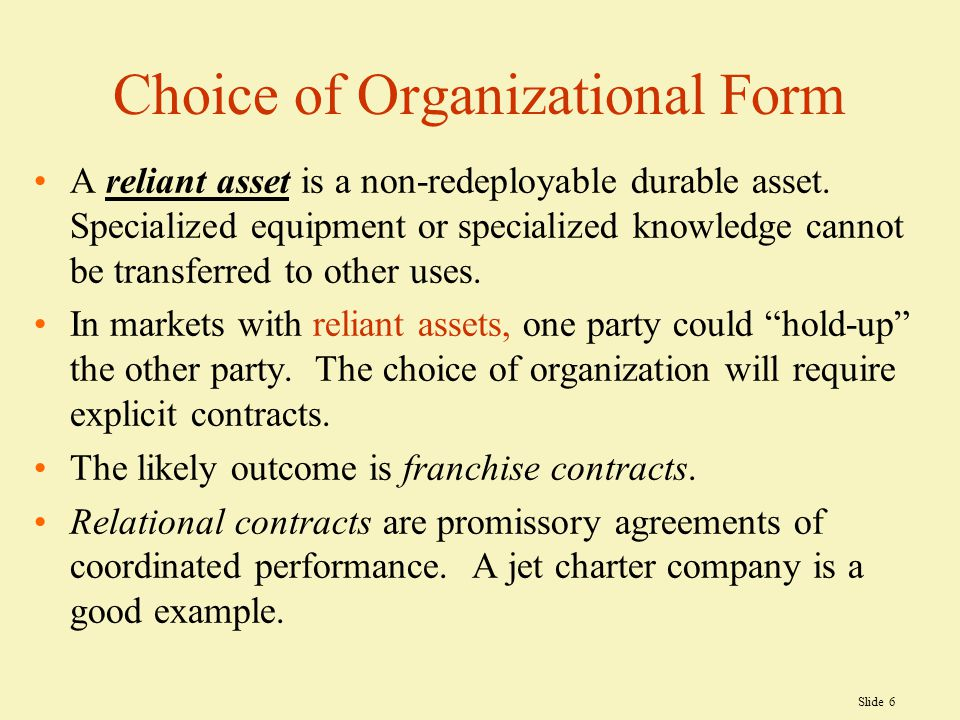 Slide 6 Choice of Organizational Form A reliant asset is a non-redeployable durable asset.