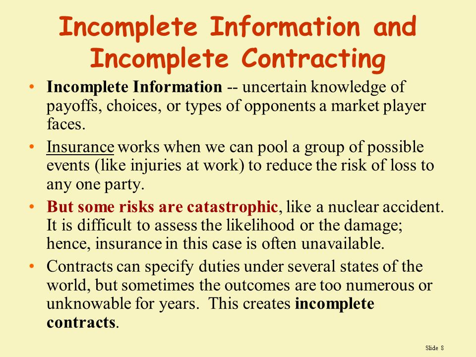 Slide 8 Incomplete Information and Incomplete Contracting Incomplete Information -- uncertain knowledge of payoffs, choices, or types of opponents a market player faces.