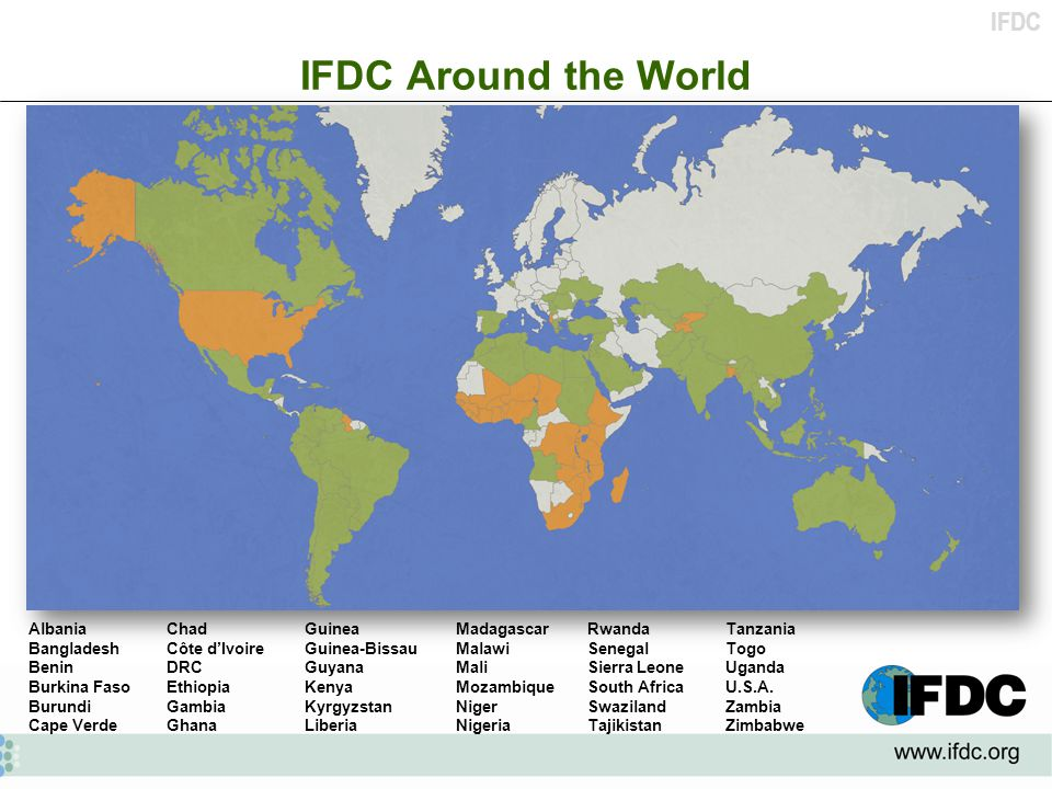 IFDC IFDC Around the World AlbaniaChadGuineaMadagascarRwandaTanzania BangladeshCôte d'IvoireGuinea-BissauMalawiSenegalTogo BeninDRCGuyanaMaliSierra LeoneUganda Burkina FasoEthiopiaKenyaMozambiqueSouth AfricaU.S.A.