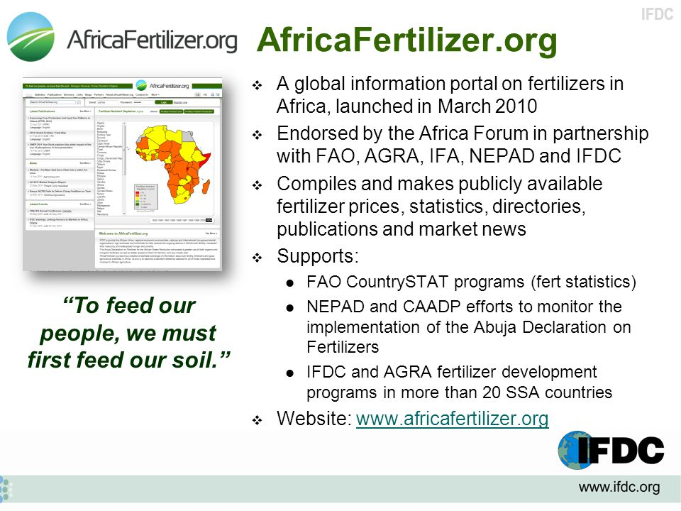IFDC AfricaFertilizer.org  A global information portal on fertilizers in Africa, launched in March 2010  Endorsed by the Africa Forum in partnership with FAO, AGRA, IFA, NEPAD and IFDC  Compiles and makes publicly available fertilizer prices, statistics, directories, publications and market news  Supports: FAO CountrySTAT programs (fert statistics) NEPAD and CAADP efforts to monitor the implementation of the Abuja Declaration on Fertilizers IFDC and AGRA fertilizer development programs in more than 20 SSA countries  Website: www.africafertilizer.orgwww.africafertilizer.org To feed our people, we must first feed our soil.