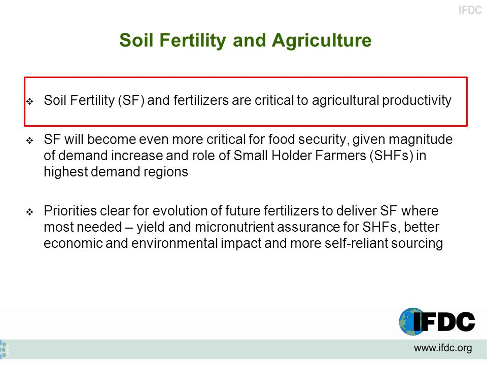 IFDC Soil Fertility and Agriculture  Soil Fertility (SF) and fertilizers are critical to agricultural productivity  SF will become even more critical for food security, given magnitude of demand increase and role of Small Holder Farmers (SHFs) in highest demand regions  Priorities clear for evolution of future fertilizers to deliver SF where most needed – yield and micronutrient assurance for SHFs, better economic and environmental impact and more self-reliant sourcing