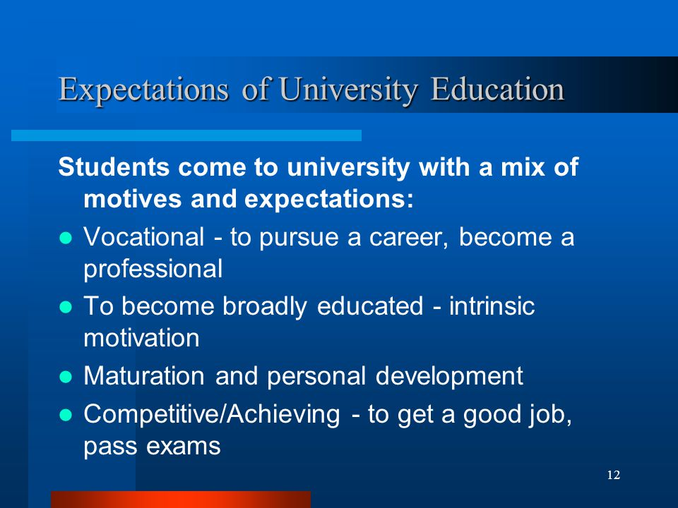 12 Expectations of University Education Students come to university with a mix of motives and expectations: Vocational - to pursue a career, become a professional To become broadly educated - intrinsic motivation Maturation and personal development Competitive/Achieving - to get a good job, pass exams