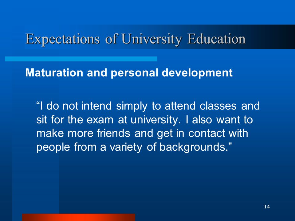14 Expectations of University Education Maturation and personal development I do not intend simply to attend classes and sit for the exam at university.