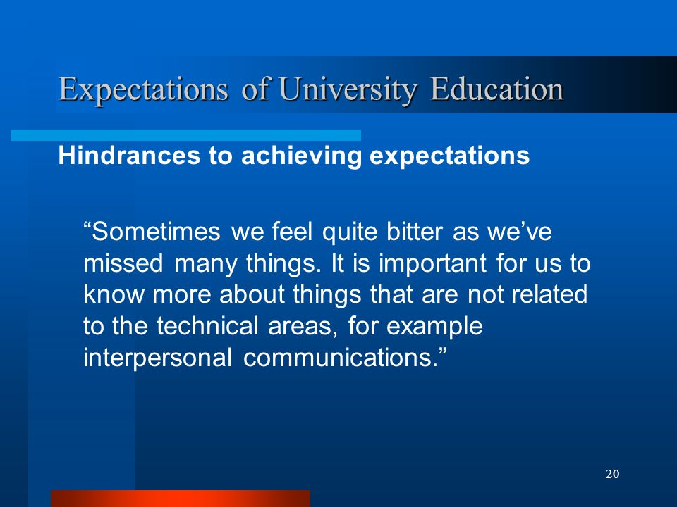 20 Expectations of University Education Hindrances to achieving expectations Sometimes we feel quite bitter as we've missed many things.