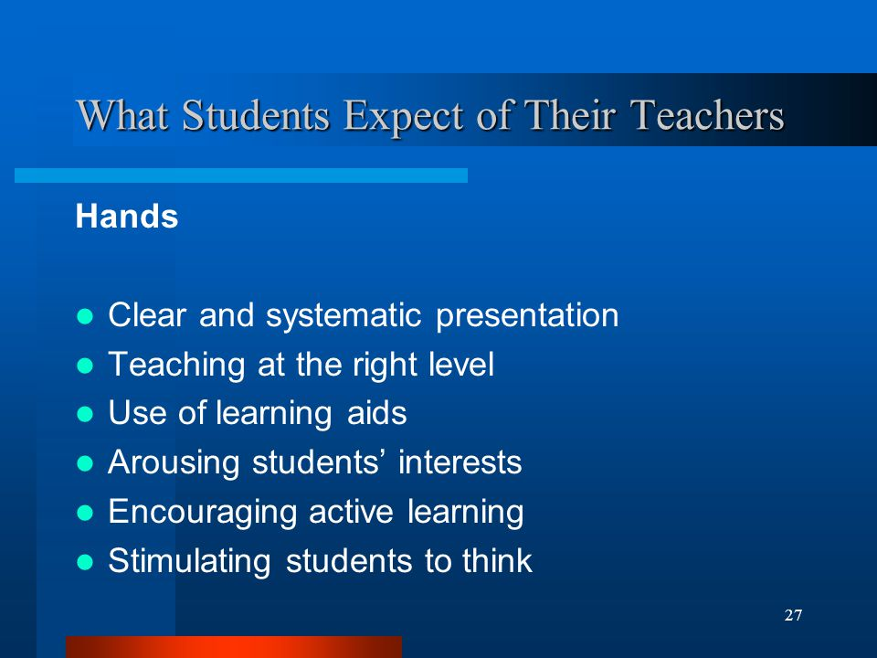 27 What Students Expect of Their Teachers Hands Clear and systematic presentation Teaching at the right level Use of learning aids Arousing students' interests Encouraging active learning Stimulating students to think