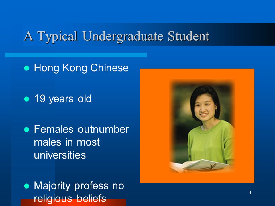 4 A Typical Undergraduate Student Hong Kong Chinese 19 years old Females outnumber males in most universities Majority profess no religious beliefs