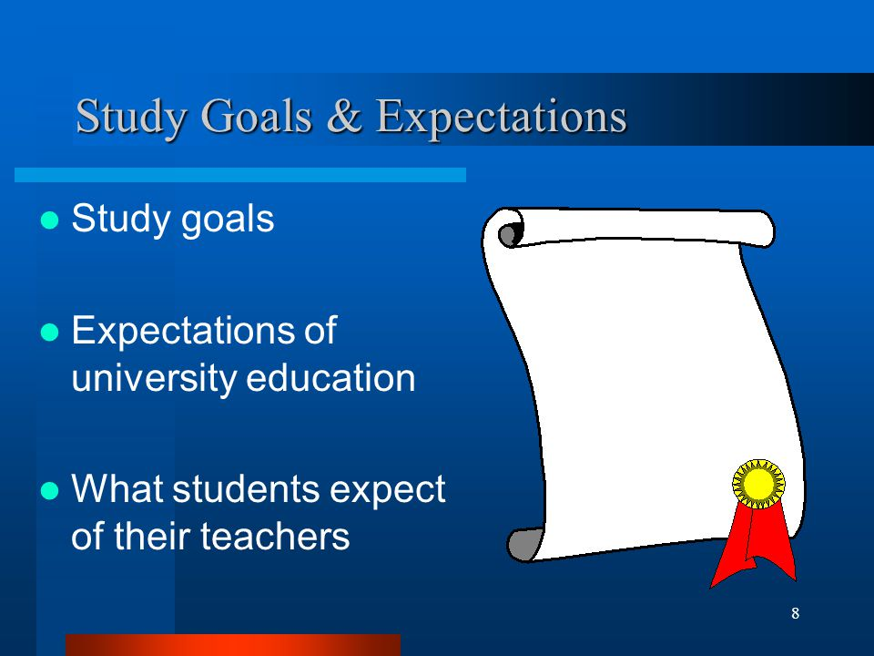 8 Study Goals & Expectations Study goals Expectations of university education What students expect of their teachers