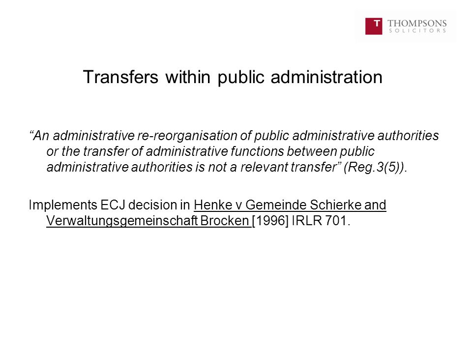 Transfers within public administration An administrative re-reorganisation of public administrative authorities or the transfer of administrative functions between public administrative authorities is not a relevant transfer (Reg.3(5)).