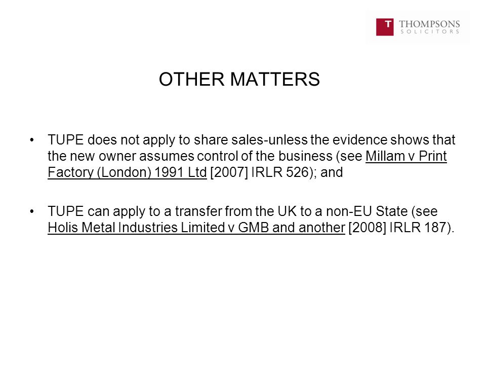 OTHER MATTERS TUPE does not apply to share sales-unless the evidence shows that the new owner assumes control of the business (see Millam v Print Factory (London) 1991 Ltd [2007] IRLR 526); and TUPE can apply to a transfer from the UK to a non-EU State (see Holis Metal Industries Limited v GMB and another [2008] IRLR 187).