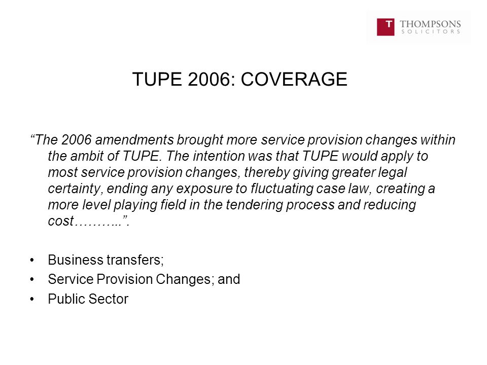 Changes in activities or client The activities do not have to be identical after the transfer: Metropolitan Resources Limited v (1) Churchill Dulwich Limited and (2) Martin Cambridge [2009] IRLR 700; Activity has been restrictively construed: Ward Hadaway Solicitors v Love and others UKEAT/0471/09; But change in activities can mean no transfer (eg OCS Group UK Ltd v Jones and another UKEAT/0038/09; and The activities before and after the transfer must be carried out for the same client: Hunter v McCarrick [2012] EWCA Civ 1399.