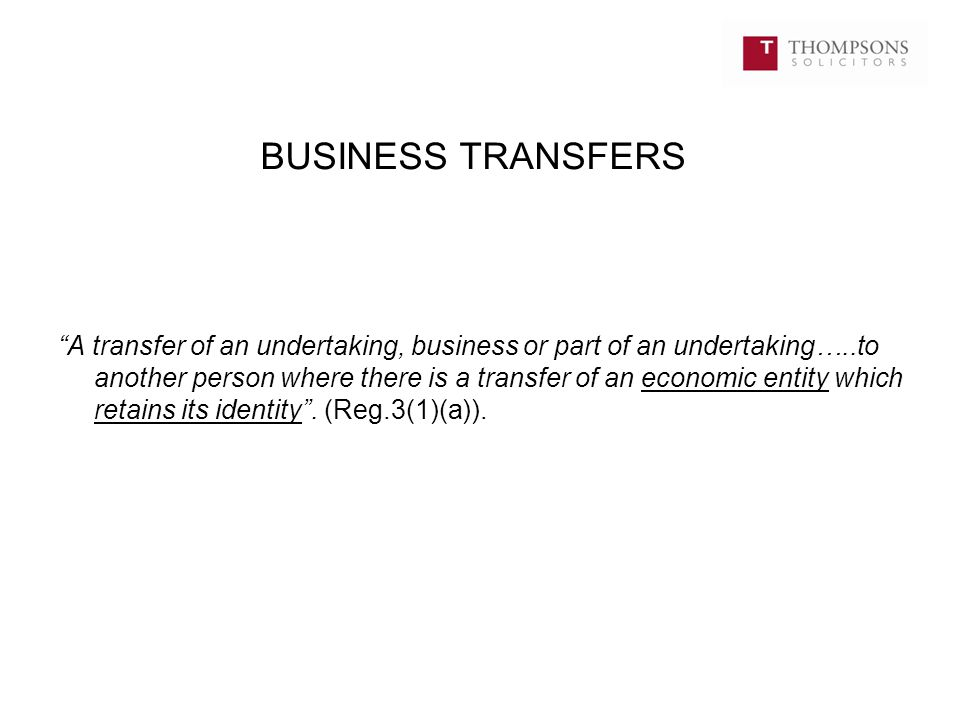 "BUSINESS TRANSFERS ""A transfer of an undertaking, business or part of an undertaking…..to another person where there is a transfer of an economic enti"