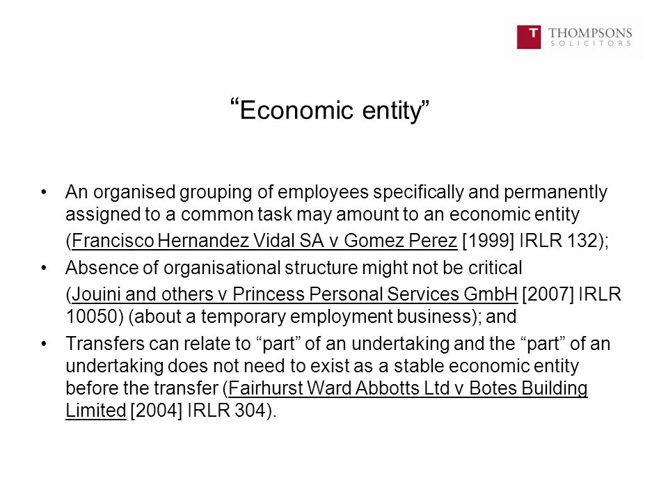 Retains its identity Necessary to consider all the factors including: Type of undertaking; Whether tangible assets transfer; The value of intangible assets; Whether a majority of the undertaking's employees are taken on by the new employer; Whether or not customers transfer; Degree of similarity between activities pre- and post-transfer; and Period of any suspension of activities.