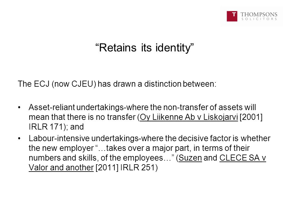 """Retains its identity"" The ECJ (now CJEU) has drawn a distinction between: Asset-reliant undertakings-where the non-transfer of assets will mean that"