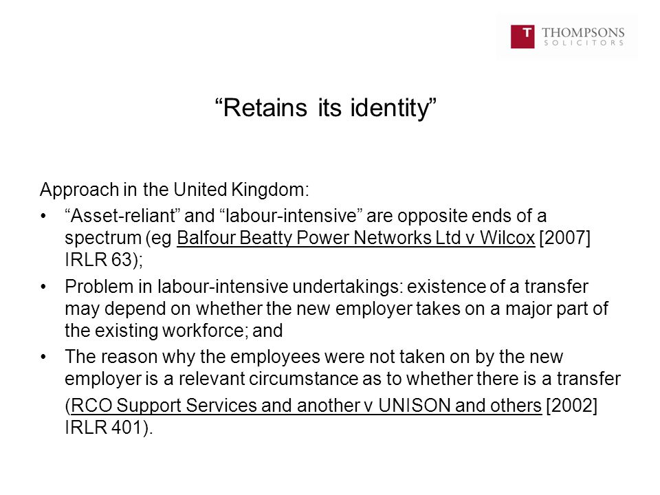 Retains its identity Approach in the United Kingdom: Asset-reliant and labour-intensive are opposite ends of a spectrum (eg Balfour Beatty Power Networks Ltd v Wilcox [2007] IRLR 63); Problem in labour-intensive undertakings: existence of a transfer may depend on whether the new employer takes on a major part of the existing workforce; and The reason why the employees were not taken on by the new employer is a relevant circumstance as to whether there is a transfer (RCO Support Services and another v UNISON and others [2002] IRLR 401).