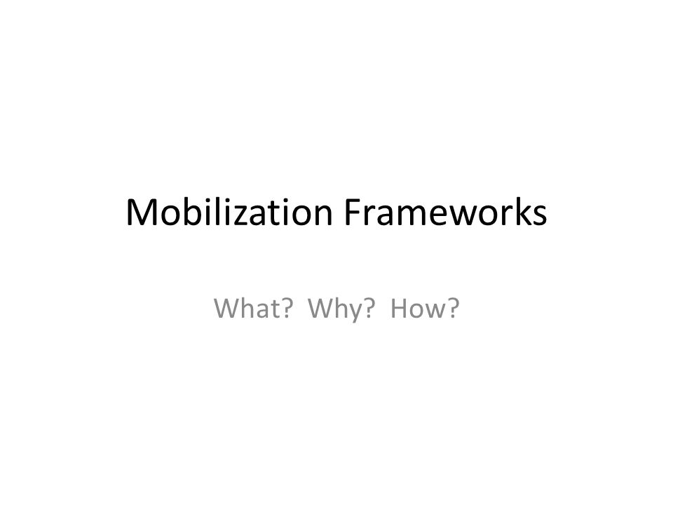 Mobilization Frameworks What? Why? How?