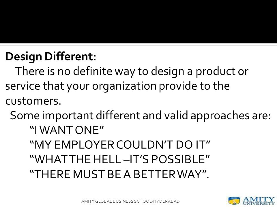 Design Different: There is no definite way to design a product or service that your organization provide to the customers.