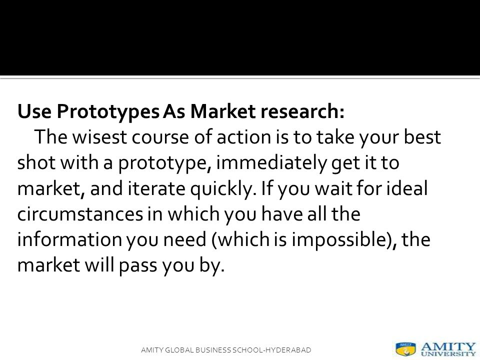 Use Prototypes As Market research: The wisest course of action is to take your best shot with a prototype, immediately get it to market, and iterate quickly.