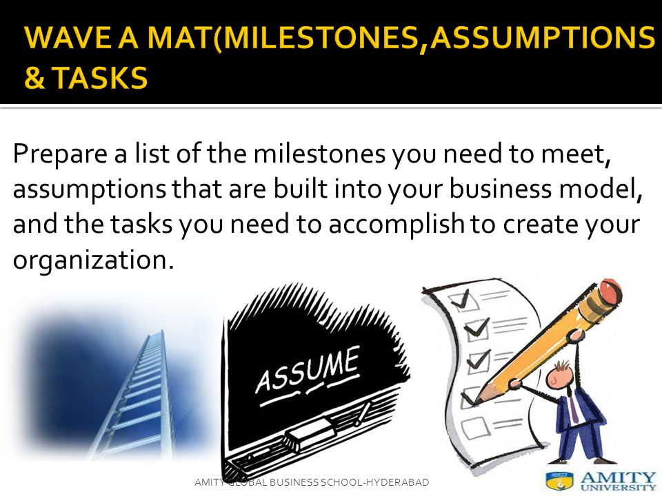 Prepare a list of the milestones you need to meet, assumptions that are built into your business model, and the tasks you need to accomplish to create your organization.