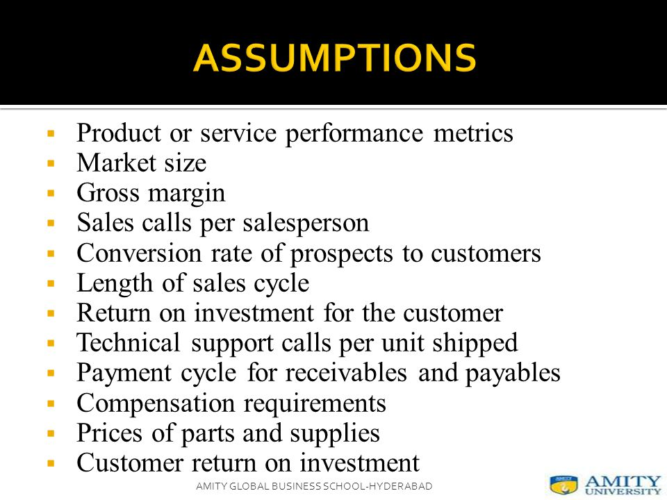  Product or service performance metrics  Market size  Gross margin  Sales calls per salesperson  Conversion rate of prospects to customers  Length of sales cycle  Return on investment for the customer  Technical support calls per unit shipped  Payment cycle for receivables and payables  Compensation requirements  Prices of parts and supplies  Customer return on investment AMITY GLOBAL BUSINESS SCHOOL-HYDERABAD