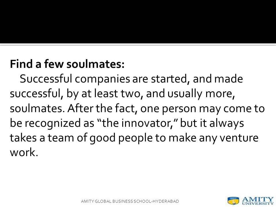 Find a few soulmates: Successful companies are started, and made successful, by at least two, and usually more, soulmates.