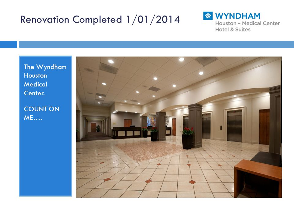 Renovation Completed 1/01/2014 The Wyndham Houston Medical Center. COUNT ON ME….