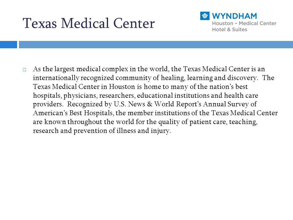 Texas Medical Center  As the largest medical complex in the world, the Texas Medical Center is an internationally recognized community of healing, learning and discovery.