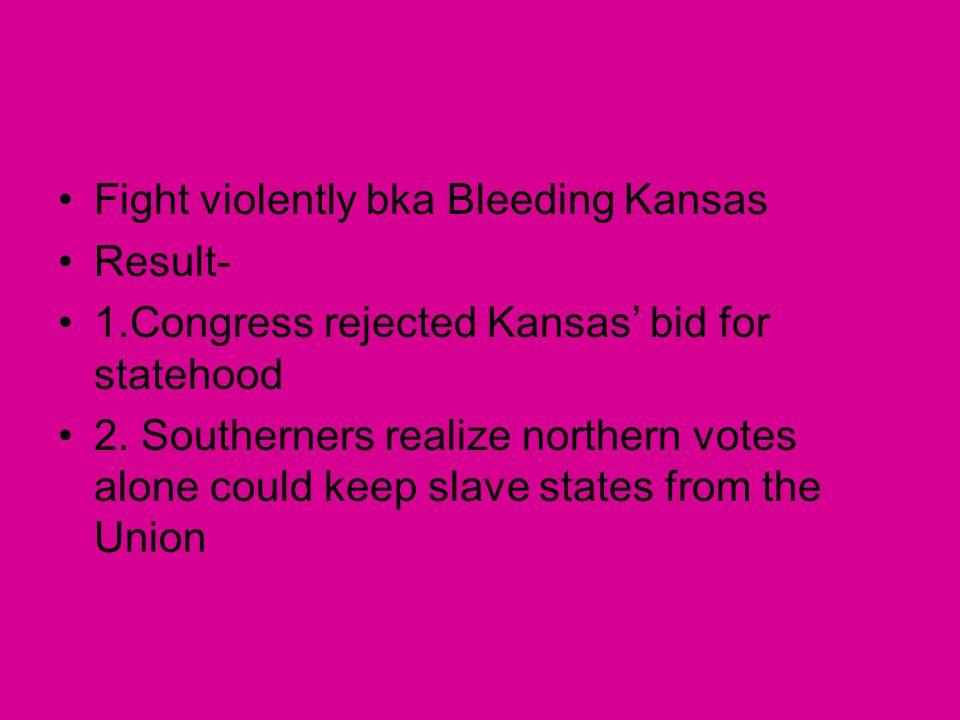 Fight violently bka Bleeding Kansas Result- 1.Congress rejected Kansas' bid for statehood 2. Southerners realize northern votes alone could keep slave